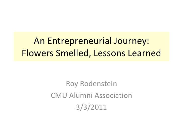 An Entrepreneurial Journey:Flowers Smelled, Lessons Learned<br />Roy Rodenstein<br />CMU Alumni Association<br />3/3/2011<...
