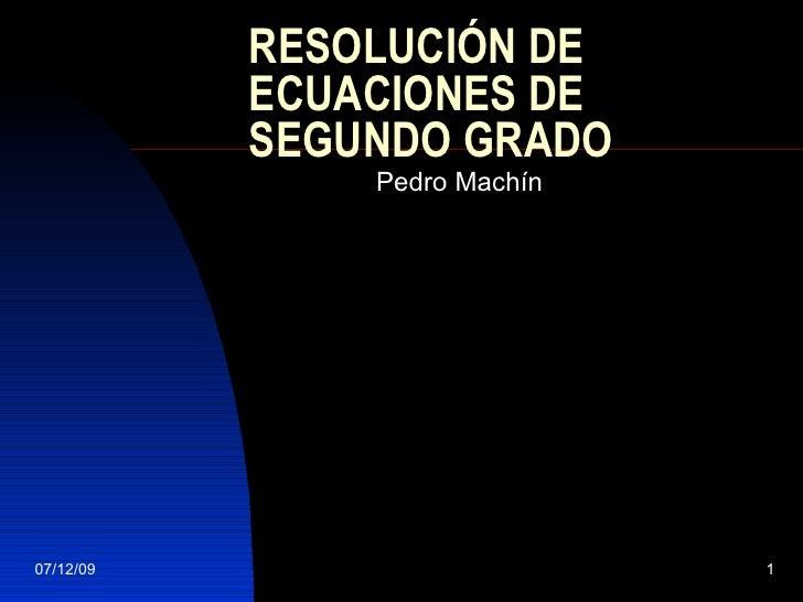 RESOLUCIÓN DE ECUACIONES DE SEGUNDO GRADO Pedro Machín 07/06/09