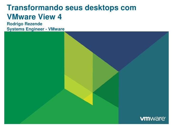 Transformandoseus desktops com VMware View 4Rodrigo RezendeSystems Engineer - VMware<br />