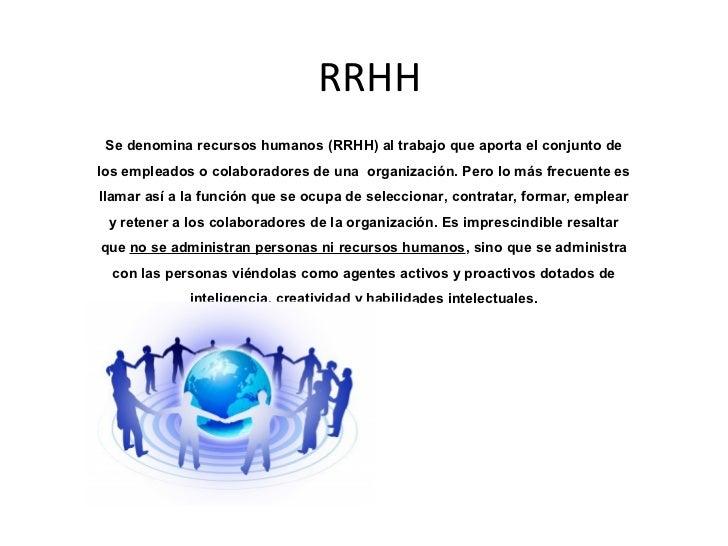 RRHH Se denomina recursos humanos (RRHH) al trabajo que aporta el conjunto delos empleados o colaboradores de una organiza...