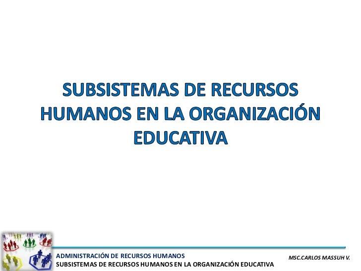 ADMINISTRACIÓN DE RECURSOS HUMANOS                             MSC.CARLOS MASSUH V.SUBSISTEMAS DE RECURSOS HUMANOS EN LA O...