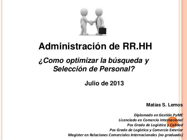 Administración de RR.HH ¿Como optimizar la búsqueda y Selección de Personal? Julio de 2013  Matías S. Lemos Diplomado en G...