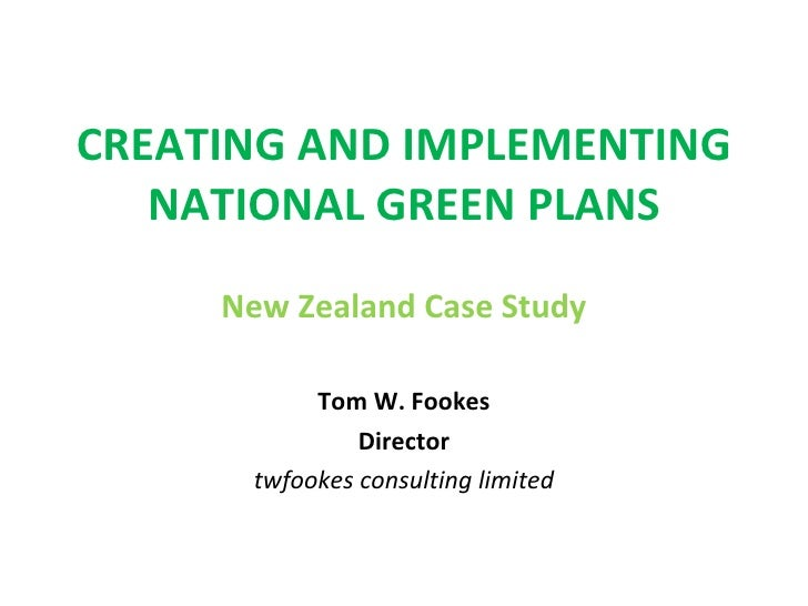 CREATING AND IMPLEMENTING NATIONAL GREEN PLANS New Zealand Case Study Tom W. Fookes Director twfookes consulting limited
