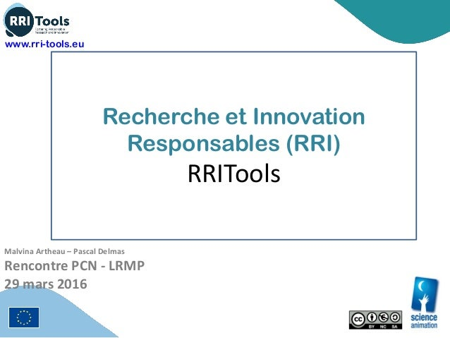 Recherche et Innovation Responsables (RRI) RRITools Malvina Artheau – Pascal Delmas Rencontre PCN - LRMP 29 mars 2016 www....