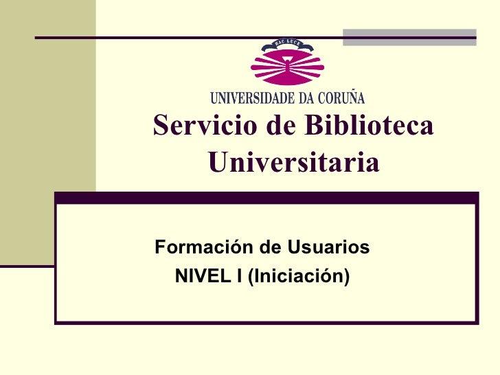 Servicio de Biblioteca Universitaria Formación de Usuarios NIVEL I (Iniciación)