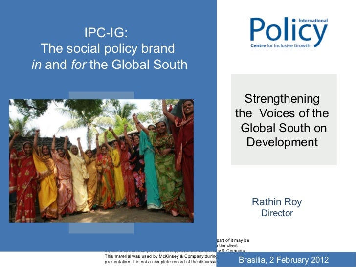 Strengthening  the  Voices of the  Global South on Development  Rathin Roy Director IPC-IG:  The social policy brand in  a...