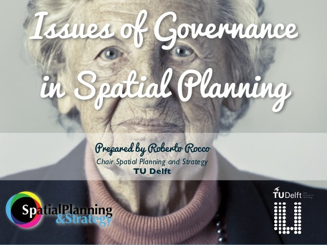 Issues of Governance in Spatial Planning Prepared by Roberto Rocco Chair Spatial Planning and Strategy TU Delft  SpatialPl...