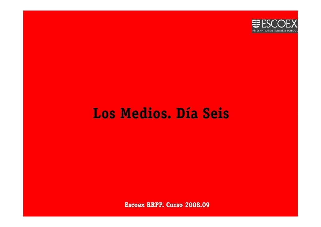 Los Medios. Día Seis         Escoex RRPP. Curso 2008.09