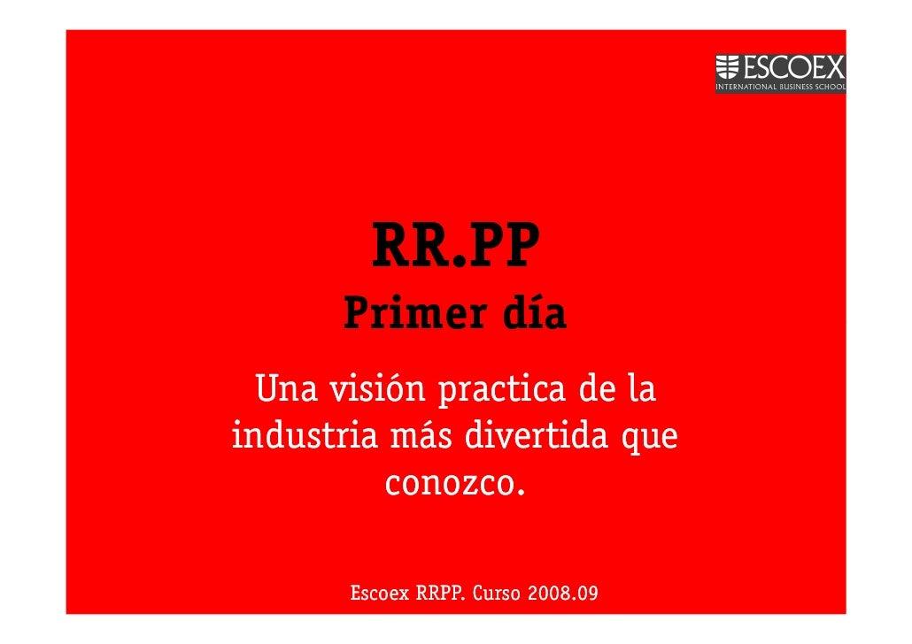 RR.PP       Primer día   Una visión practica de la industria más divertida que           conozco.         Escoex RRPP. Cur...