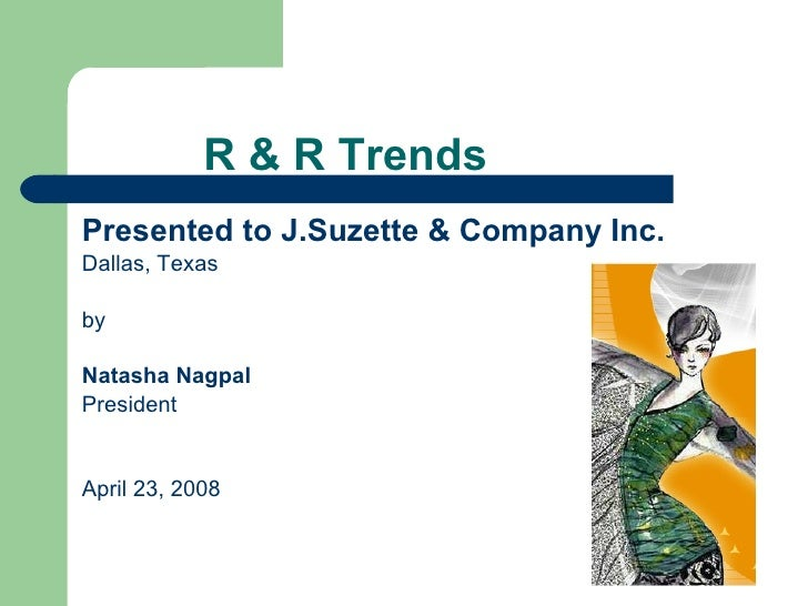 R & R Trends Presented to J.Suzette & Company Inc. Dallas, Texas  by  Natasha Nagpal President   April 23, 2008