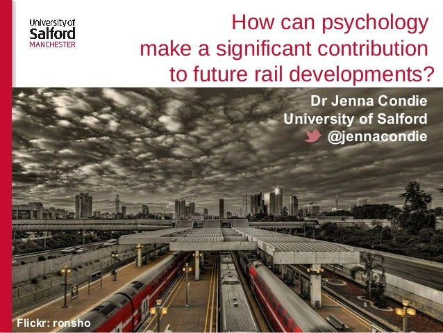 How can psychology make a significant contribution to future rail developments? Dr Jenna Condie University of Salford @jen...
