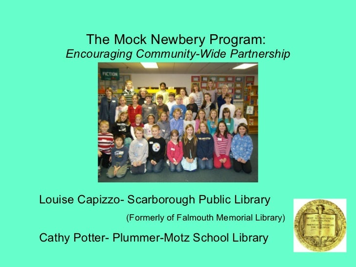 The Mock Newbery Program:  Encouraging Community-Wide Partnership Louise Capizzo- Scarborough Public Library (Formerly of ...