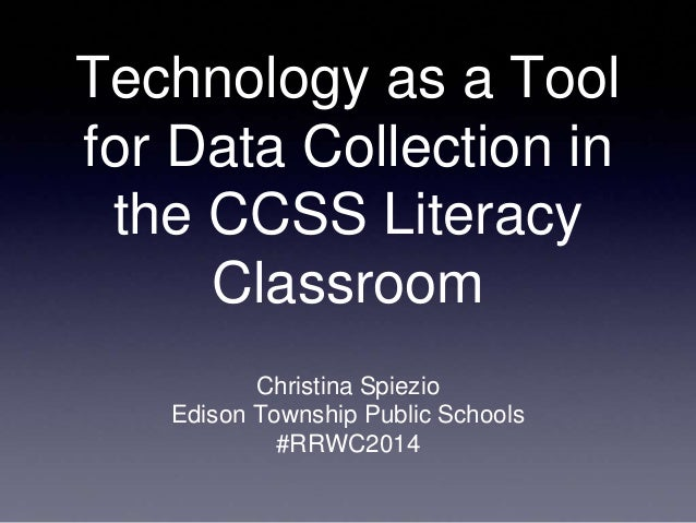 Technology as a Tool for Data Collection in the CCSS Literacy Classroom Christina Spiezio Edison Township Public Schools #...
