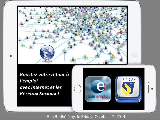 Boostez votre retour à  l'emploi  avec Internet et les  Réseaux Sociaux !  Eric Barthélémy, le Friday, October 17, 2014