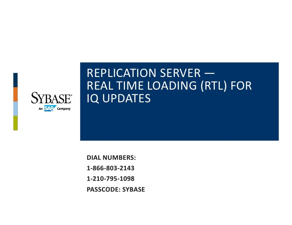 REPLICATION SERVER —REAL TIME LOADING (RTL) FOR IQ UPDATESDIAL NUMBERS:1‐866‐803‐21431‐210‐795‐1098PASSCODE: SYBASE