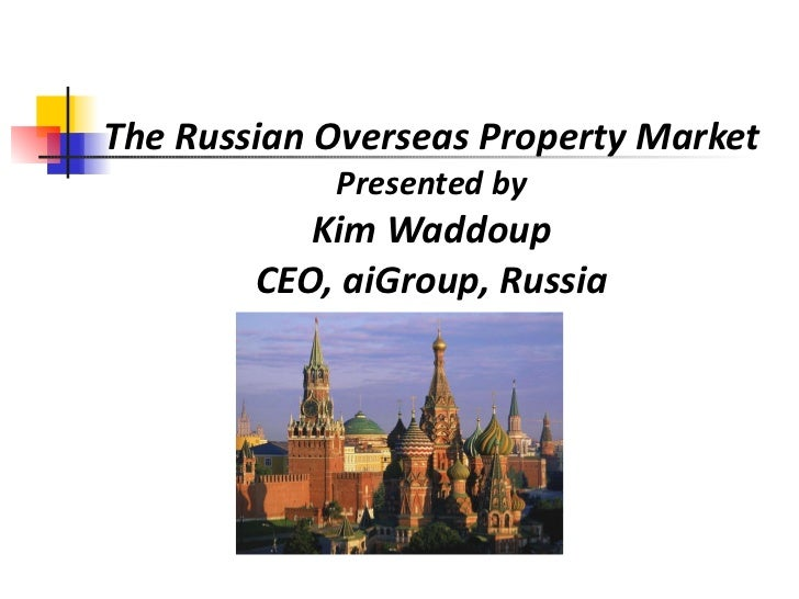 The Russian Overseas Property Market Presented by Kim Waddoup CEO, aiGroup, Russia