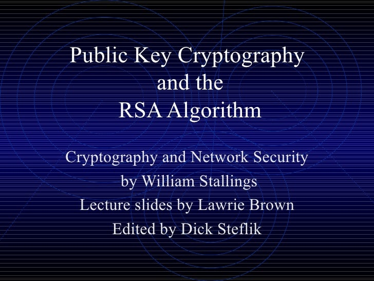 Public Key Cryptography  and the RSA Algorithm Cryptography and Network Security by William Stallings Lecture slides by La...