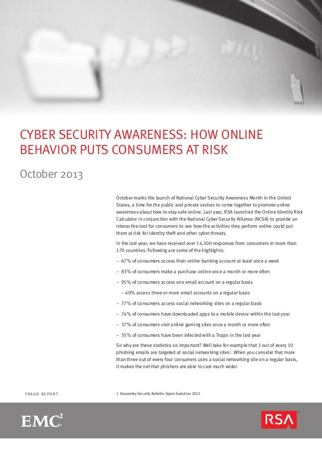 CYBER SECURITY AWARENESS: HOW ONLINE BEHAVIOR PUTS CONSUMERS AT RISK October 2013 October marks the launch of National Cyb...