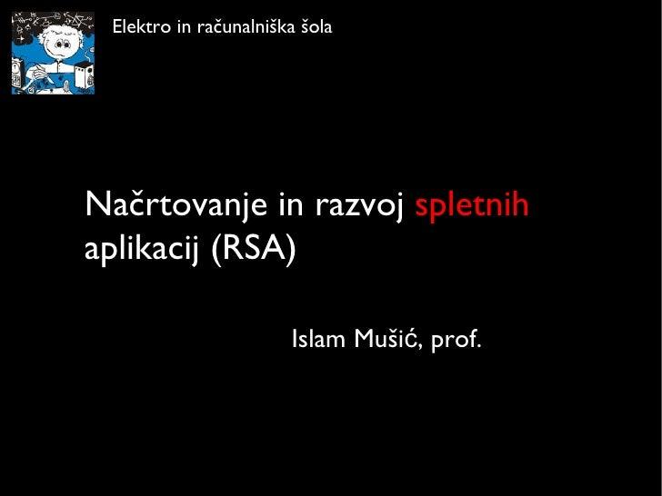 Načrtovanje in razvoj  spletnih  aplikacij (RSA) Islam Mušić, prof. Elektro in računalniška šola