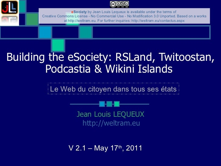 Building the eSociety: RSLand, Twitoostan, Podcastia & Wikini Islands   Jean Louis LEQUEUX http://weltram.eu   V 2.1 – May...