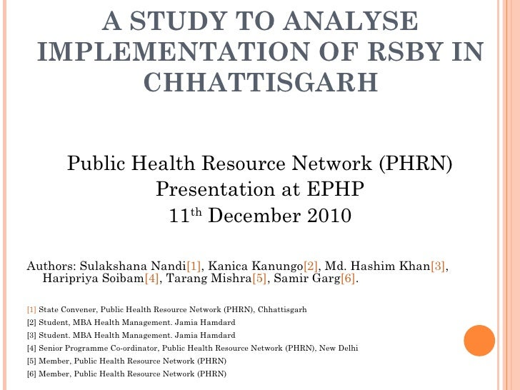 A STUDY TO ANALYSE IMPLEMENTATION OF RSBY IN CHHATTISGARH <ul><li>Public Health Resource Network (PHRN) </li></ul><ul><li>...