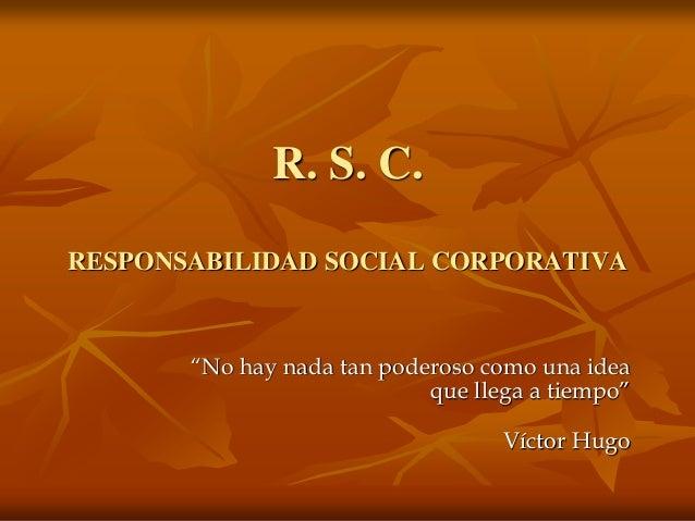 """R. S. C. RESPONSABILIDAD SOCIAL CORPORATIVA """"No hay nada tan poderoso como una idea que llega a tiempo"""" Víctor Hugo"""