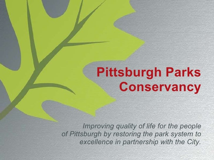 Pittsburgh Parks Conservancy Improving quality of life for the people of Pittsburgh by restoring the park system to excell...