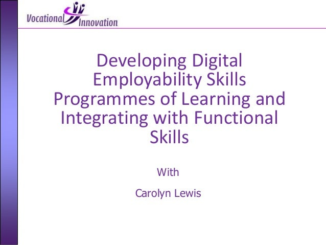 With Carolyn Lewis Developing Digital Employability Skills Programmes of Learning and Integrating with Functional Skills