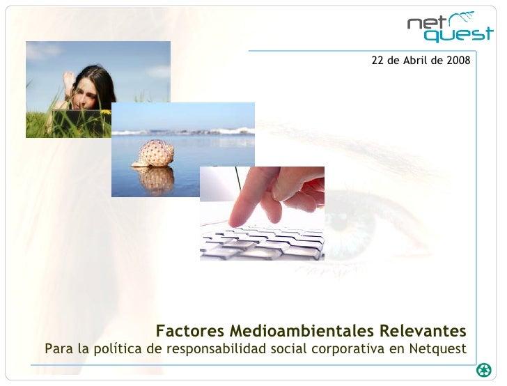 Factores Medioambientales Relevantes Para la política de responsabilidad social corporativa en Netquest 22 de Abril de 2008