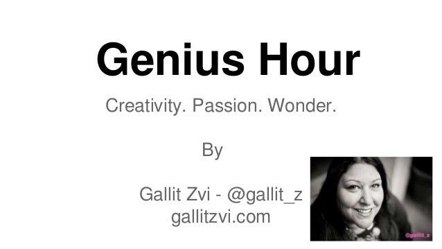 Genius Hour Creativity. Passion. Wonder. By Gallit Zvi - @gallit_z gallitzvi.com