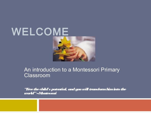 "WELCOME  An introduction to a Montessori Primary Classroom ""F the child's potential, and you will transform him into the r..."