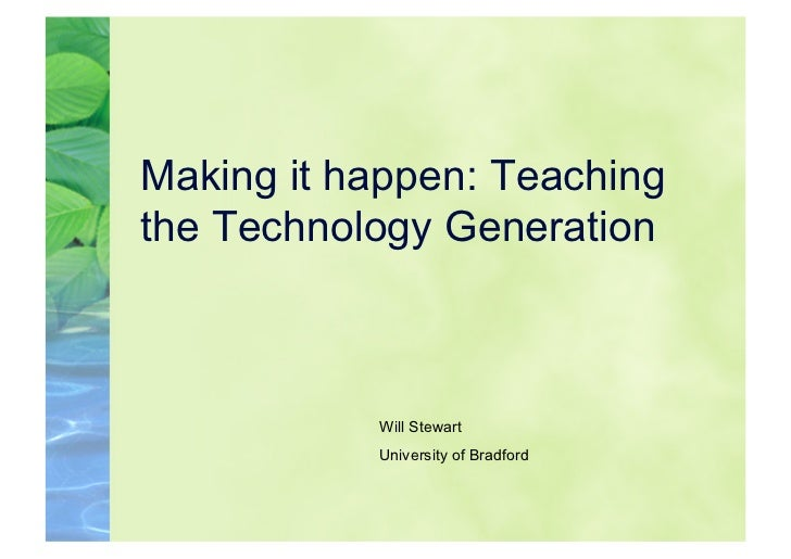 Making it happen: Teachingthe Technology Generation           Will Stewart           University of Bradford