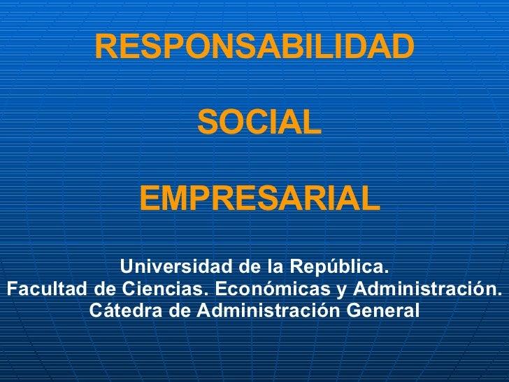 RESPONSABILIDAD  SOCIAL  EMPRESARIAL Universidad de la República. Facultad de Ciencias. Económicas y Administración. Cáted...