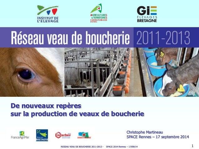 De nouveaux repères  sur la production de veaux de boucherie  Christophe Martineau  SPACE Rennes – 17 septembre 2014  RESE...