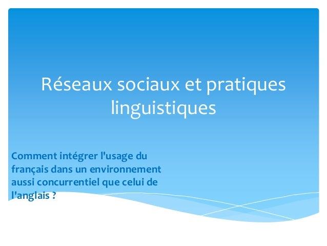 Réseaux sociaux et pratiques  linguistiques  Comment intégrer l'usage du  français dans un environnement  aussi concurrent...