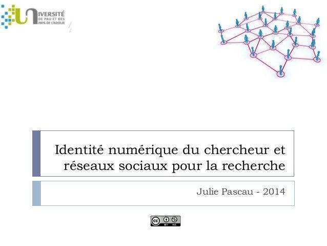 Identité numérique du chercheur et  réseaux sociaux pour la recherche  Julie Pascau - 2014