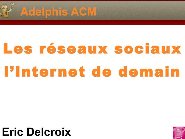 Adelphis ACM Les réseaux sociaux  l'Internet de demain