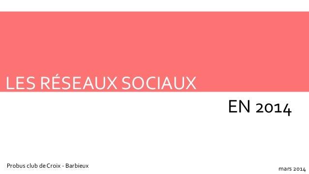 LES RÉSEAUX SOCIAUX EN 2014 Probus club de Croix - Barbieux mars 2014