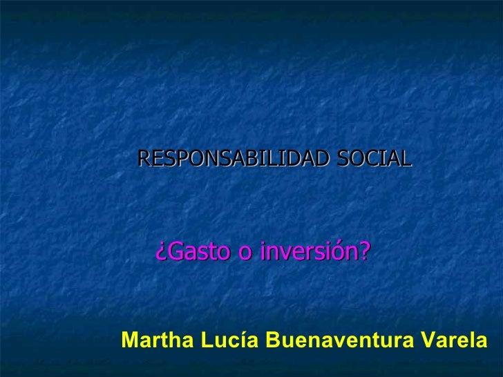 RESPONSABILIDAD SOCIAL ¿Gasto o inversión? Martha Lucía Buenaventura Varela