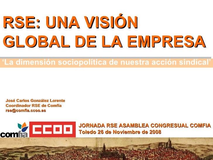 RSE: UNA VISIÓN GLOBAL DE LA EMPRESA JORNADA RSE ASAMBLEA CONGRESUAL COMFIA Toledo 26 de Noviembre de 2008 José Carlos Gon...