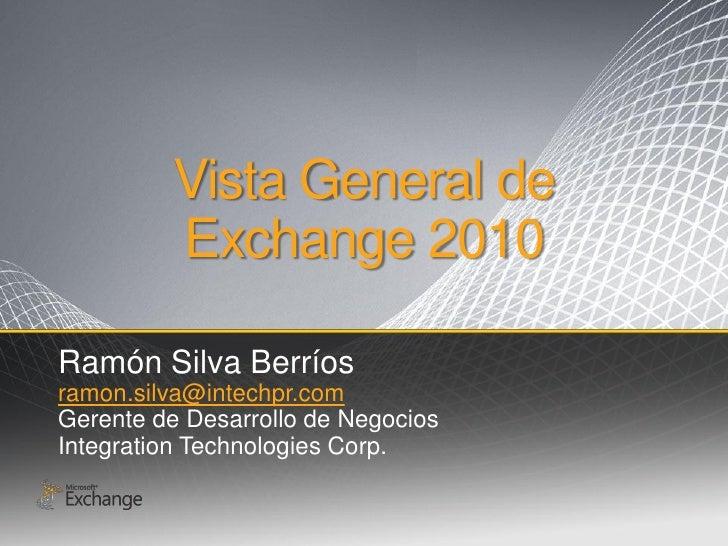 Vista General de          Exchange 2010  Ramón Silva Berríos ramon.silva@intechpr.com Gerente de Desarrollo de Negocios In...