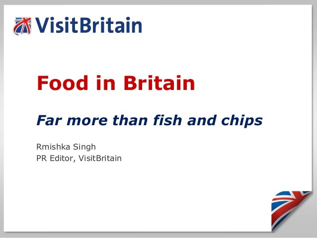 Food in Britain Far more than fish and chips Rmishka Singh PR Editor, VisitBritain