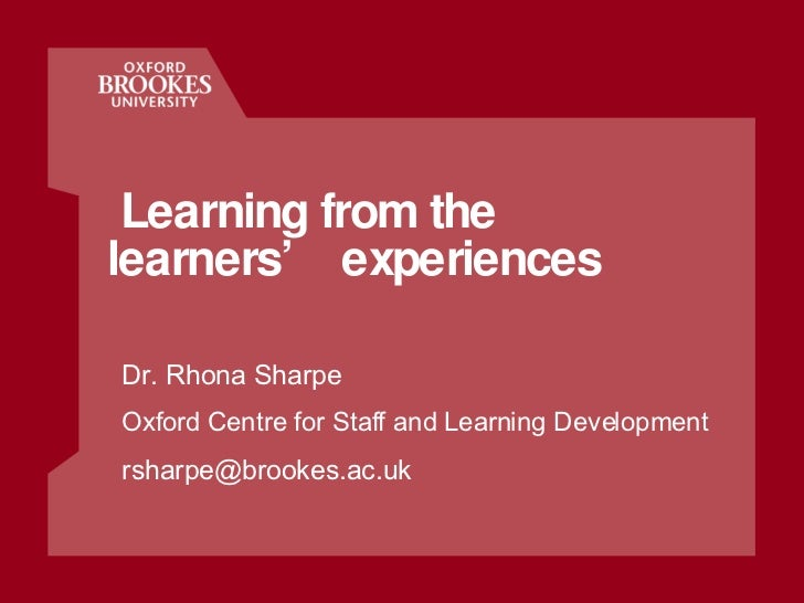 Learning from the learners' experiences Dr. Rhona Sharpe Oxford Centre for Staff and Learning Development [email_address]