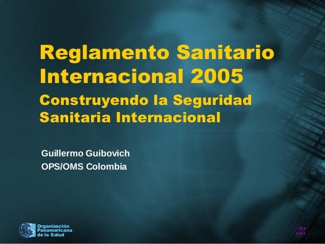 Reglamento SanitarioInternacional 2005Construyendo la SeguridadSanitaria Internacional Guillermo Guibovich OPS/OMS Colombi...