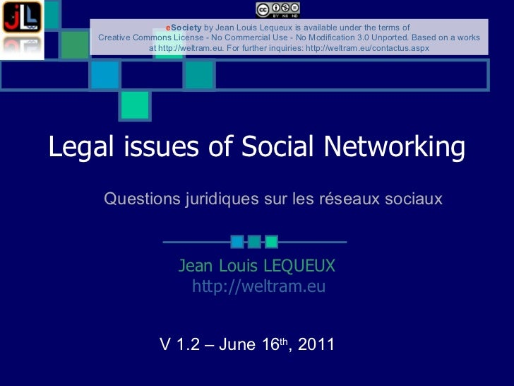 Legal issues of Social Networking ‏ Jean Louis LEQUEUX http://weltram.eu   V 1.2 – June 16 th , 2011  Questions juridiques...