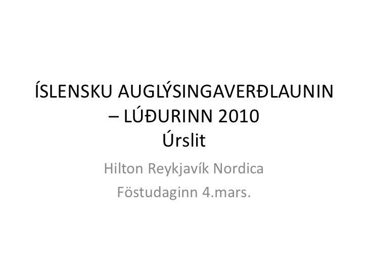 ÍSLENSKU AUGLÝSINGAVERÐLAUNIN – LÚÐURINN 2010Úrslit<br />Hilton Reykjavík Nordica <br />Föstudaginn 4.mars.<br />