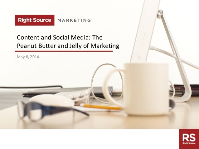 rightsourcemarketing.com Content and Social Media: The Peanut Butter and Jelly of Marketing May 8, 2014