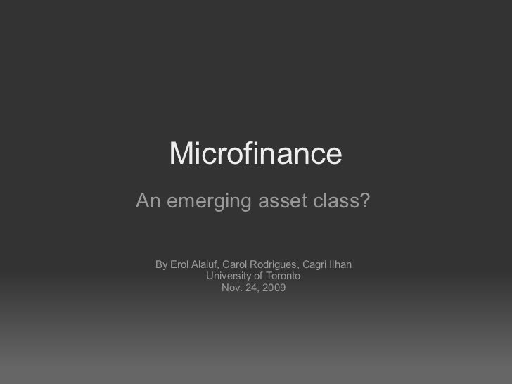 Microfinance An emerging asset class? By Erol Alaluf, Carol Rodrigues, Cagri Ilhan University of Toronto Nov. 24, 2009