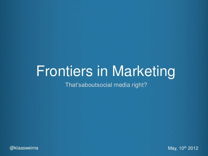 Frontiers in Marketing              That'saboutsocial media right?@klaasweima                                    May, 10th...