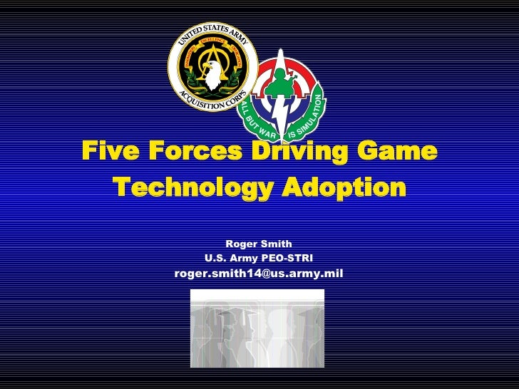 Five Forces Driving Game Technology Adoption Roger Smith U.S. Army PEO-STRI [email_address]